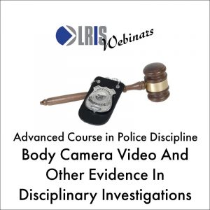 Body Camera Video and Other Evidence in Disciplinary Investigations
